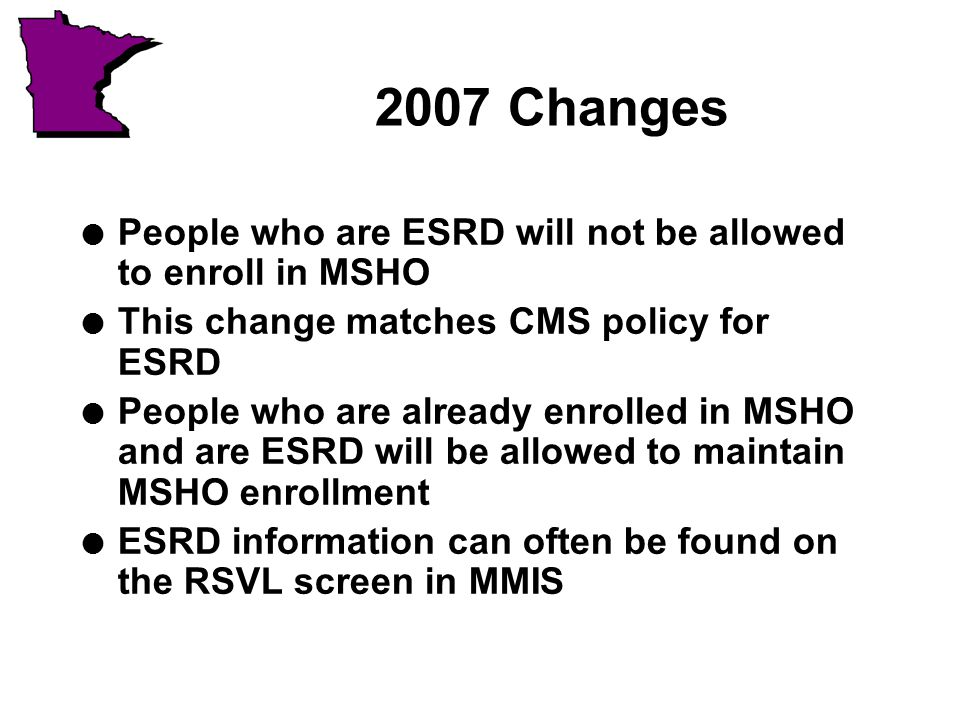 2007 Changes l People who are ESRD will not be allowed to enroll in MSHO l This change matches CMS policy for ESRD l People who are already enrolled in MSHO and are ESRD will be allowed to maintain MSHO enrollment l ESRD information can often be found on the RSVL screen in MMIS