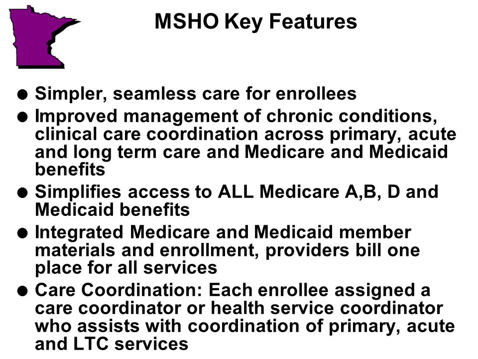 MSHO Key Features l Simpler, seamless care for enrollees l Improved management of chronic conditions, clinical care coordination across primary, acute and long term care and Medicare and Medicaid benefits l Simplifies access to ALL Medicare A,B, D and Medicaid benefits l Integrated Medicare and Medicaid member materials and enrollment, providers bill one place for all services l Care Coordination: Each enrollee assigned a care coordinator or health service coordinator who assists with coordination of primary, acute and LTC services