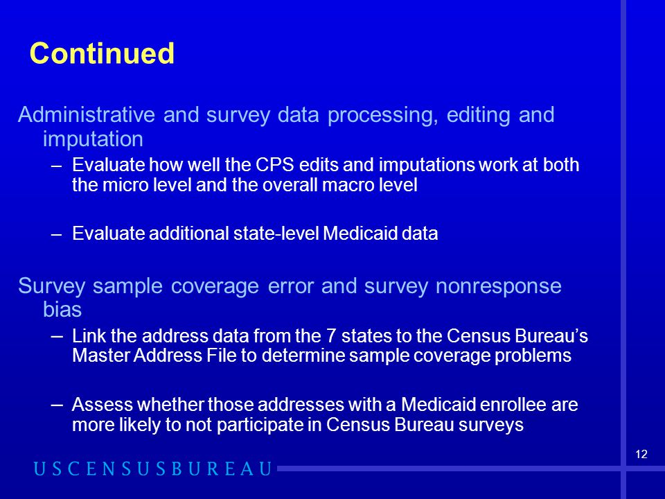 12 Continued Administrative and survey data processing, editing and imputation –Evaluate how well the CPS edits and imputations work at both the micro level and the overall macro level –Evaluate additional state-level Medicaid data Survey sample coverage error and survey nonresponse bias – Link the address data from the 7 states to the Census Bureau's Master Address File to determine sample coverage problems – Assess whether those addresses with a Medicaid enrollee are more likely to not participate in Census Bureau surveys