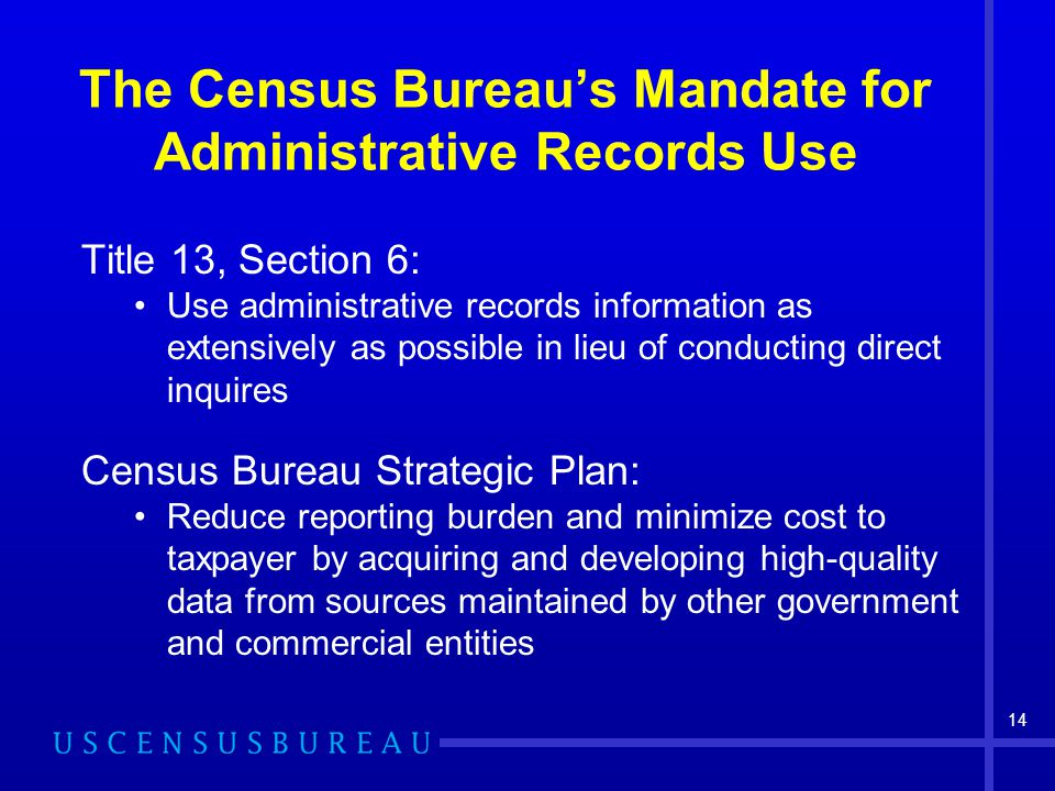 14 The Census Bureau's Mandate for Administrative Records Use Title 13, Section 6: Use administrative records information as extensively as possible i