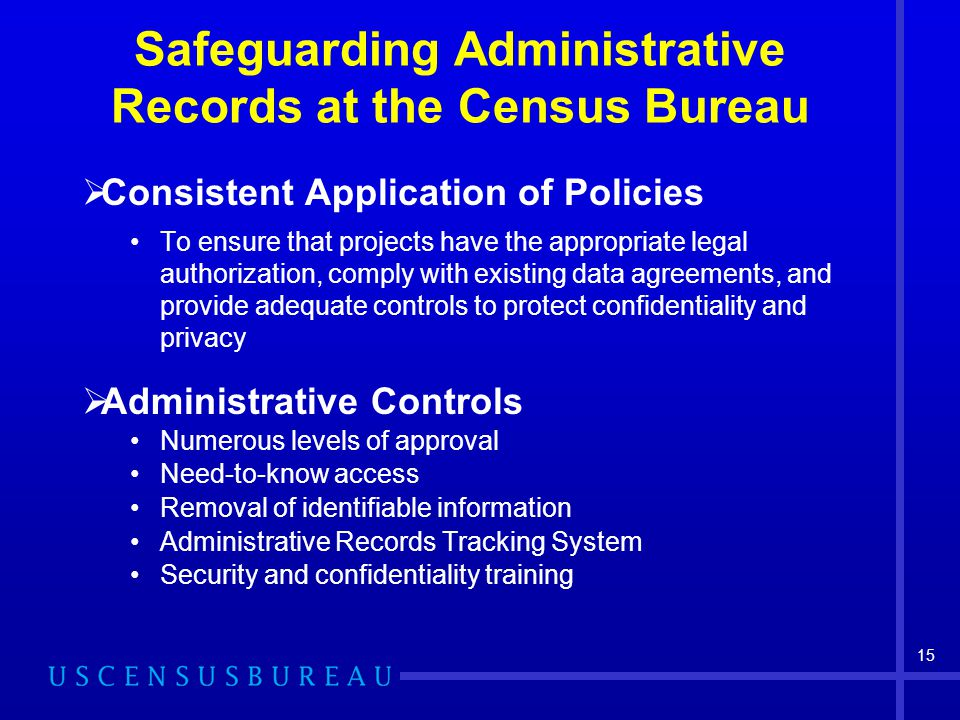 15 Safeguarding Administrative Records at the Census Bureau  Consistent Application of Policies To ensure that projects have the appropriate legal authorization, comply with existing data agreements, and provide adequate controls to protect confidentiality and privacy  Administrative Controls Numerous levels of approval Need-to-know access Removal of identifiable information Administrative Records Tracking System Security and confidentiality training