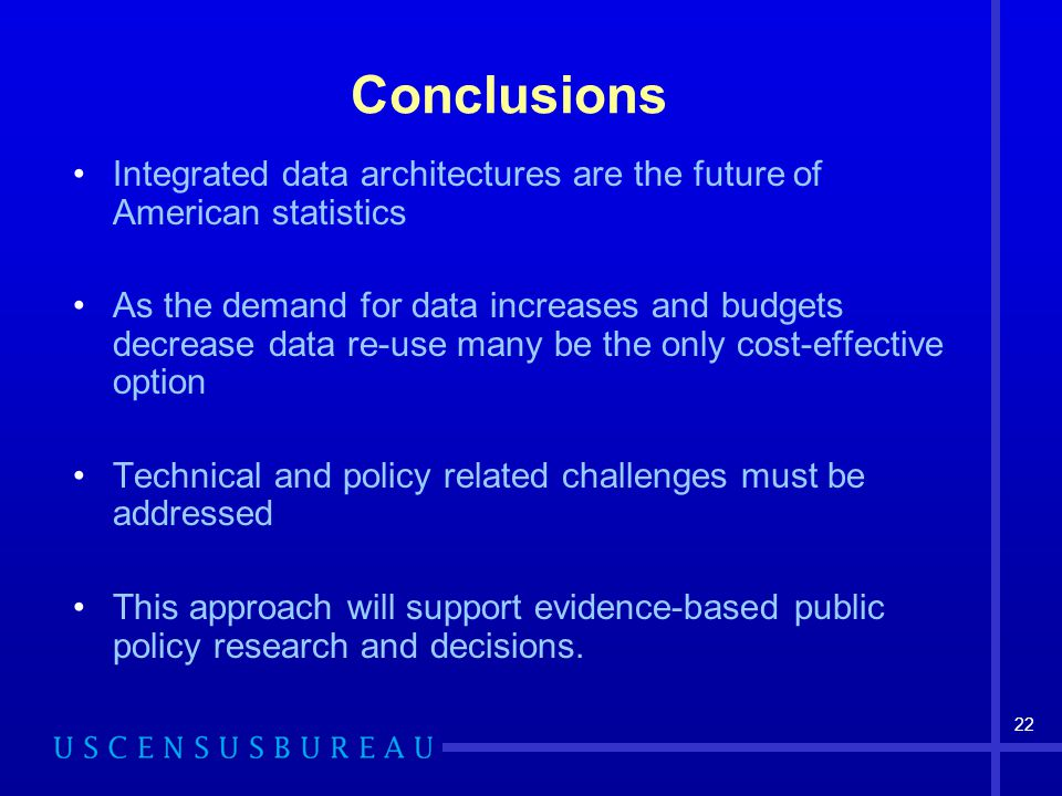 22 Conclusions Integrated data architectures are the future of American statistics As the demand for data increases and budgets decrease data re-use m