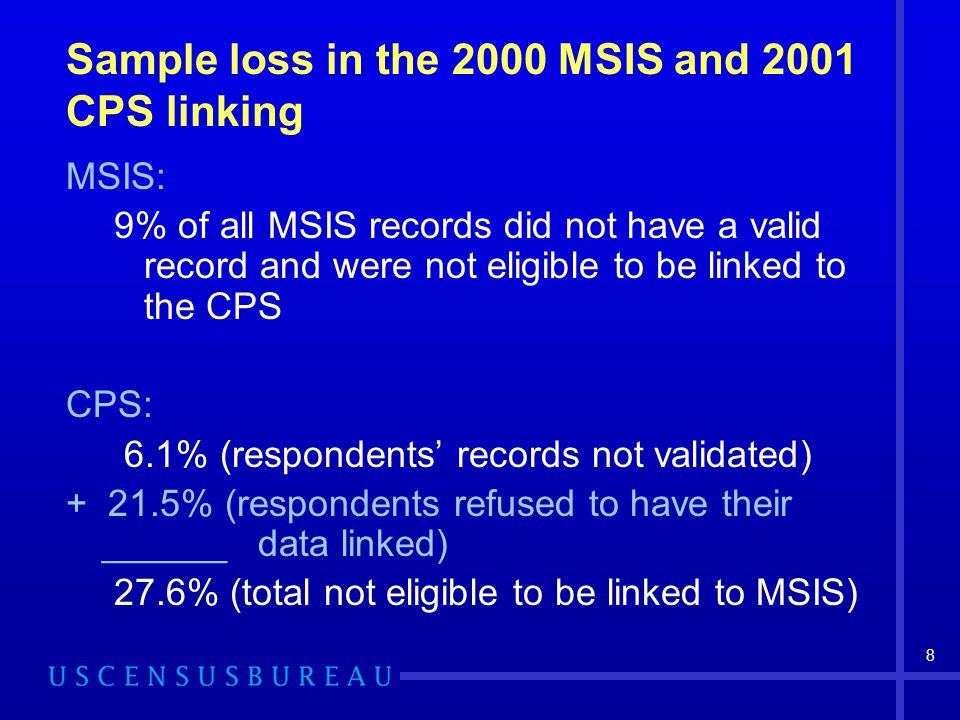 8 Sample loss in the 2000 MSIS and 2001 CPS linking MSIS: 9% of all MSIS records did not have a valid record and were not eligible to be linked to the CPS CPS: 6.1% (respondents' records not validated) + 21.5% (respondents refused to have their ______data linked) 27.6% (total not eligible to be linked to MSIS)