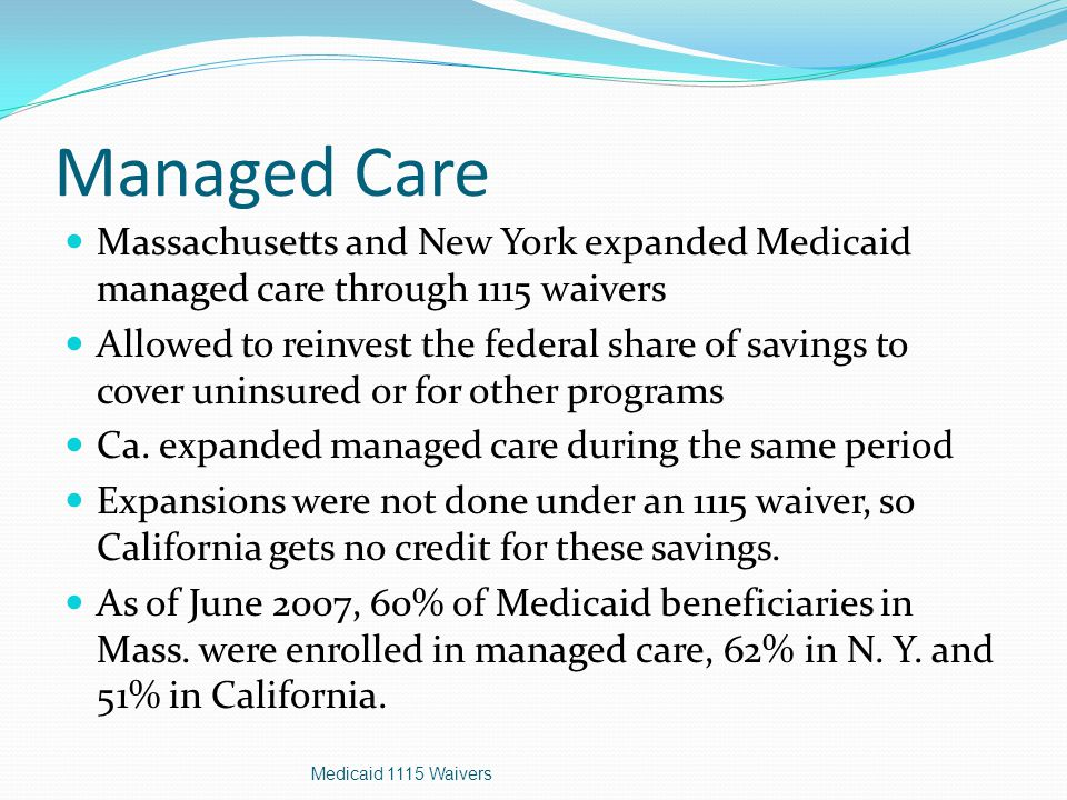Managed Care Massachusetts and New York expanded Medicaid managed care through 1115 waivers Allowed to reinvest the federal share of savings to cover uninsured or for other programs Ca.