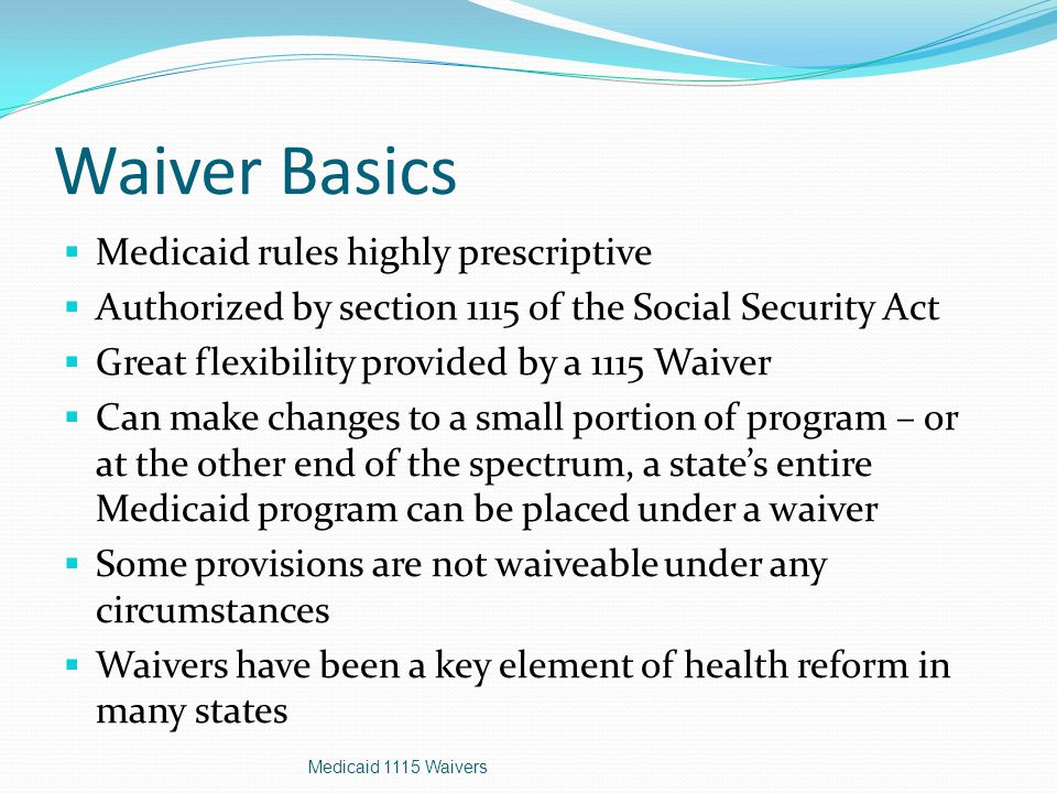 Waiver Basics  Medicaid rules highly prescriptive  Authorized by section 1115 of the Social Security Act  Great flexibility provided by a 1115 Waiver  Can make changes to a small portion of program – or at the other end of the spectrum, a state's entire Medicaid program can be placed under a waiver  Some provisions are not waiveable under any circumstances  Waivers have been a key element of health reform in many states Medicaid 1115 Waivers