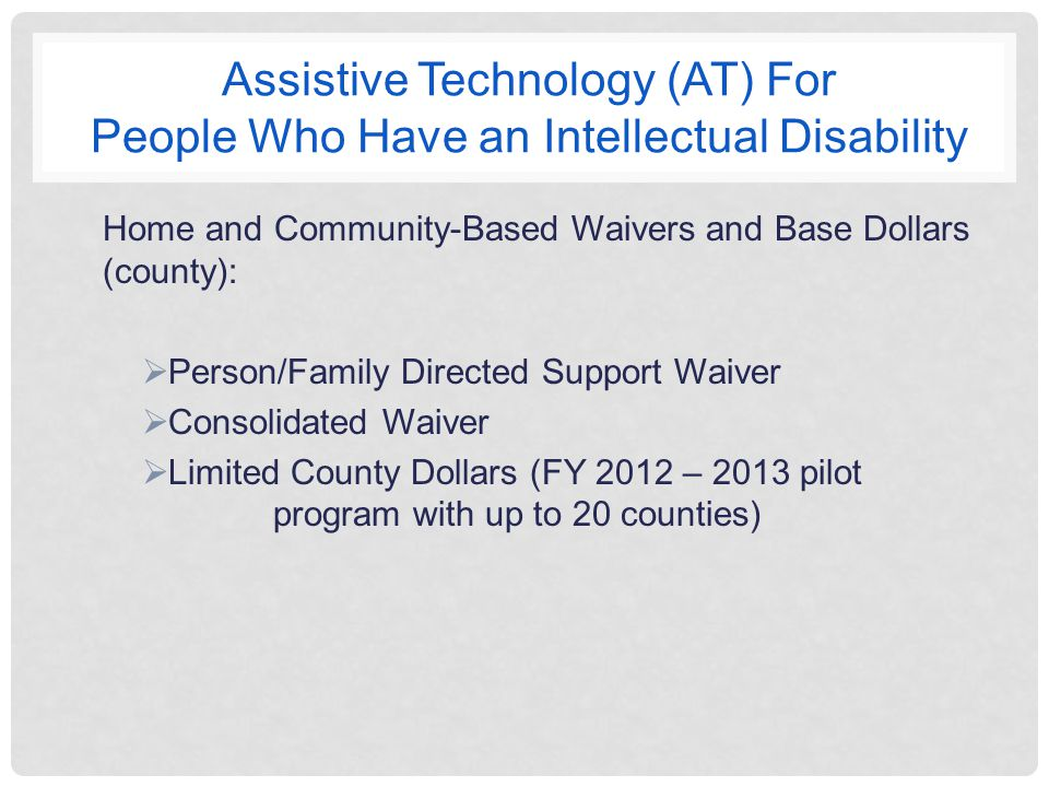 Assistive Technology (AT) For People Who Have an Intellectual Disability Home and Community-Based Waivers and Base Dollars (county):  Person/Family Directed Support Waiver  Consolidated Waiver  Limited County Dollars (FY 2012 – 2013 pilot program with up to 20 counties)