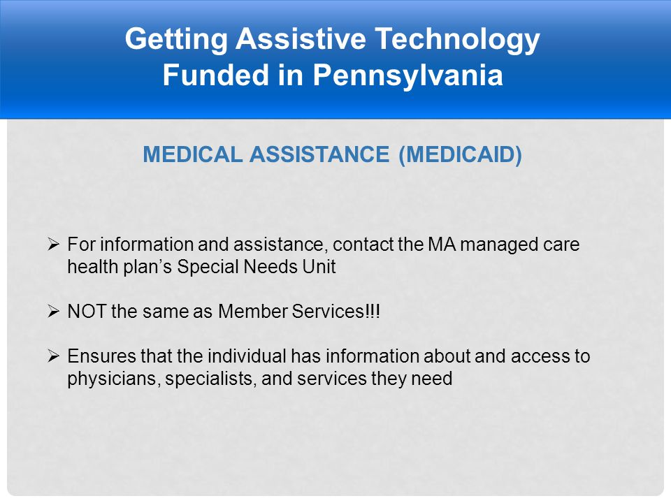 MEDICAL ASSISTANCE (MEDICAID) Getting Assistive Technology Funded in Pennsylvania  For information and assistance, contact the MA managed care health plan's Special Needs Unit  NOT the same as Member Services!!.