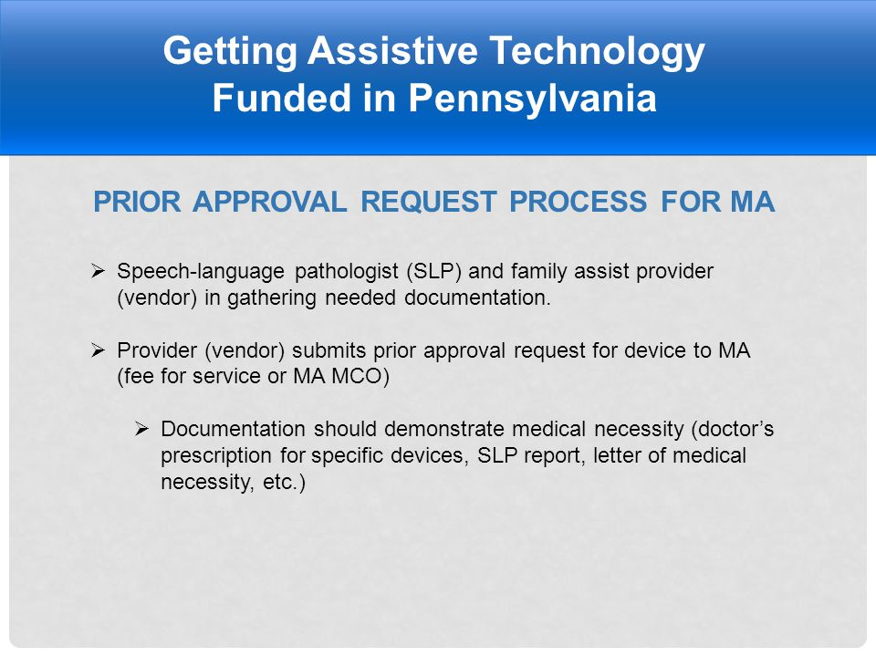 PRIOR APPROVAL REQUEST PROCESS FOR MA Getting Assistive Technology Funded in Pennsylvania  Speech-language pathologist (SLP) and family assist provider (vendor) in gathering needed documentation.