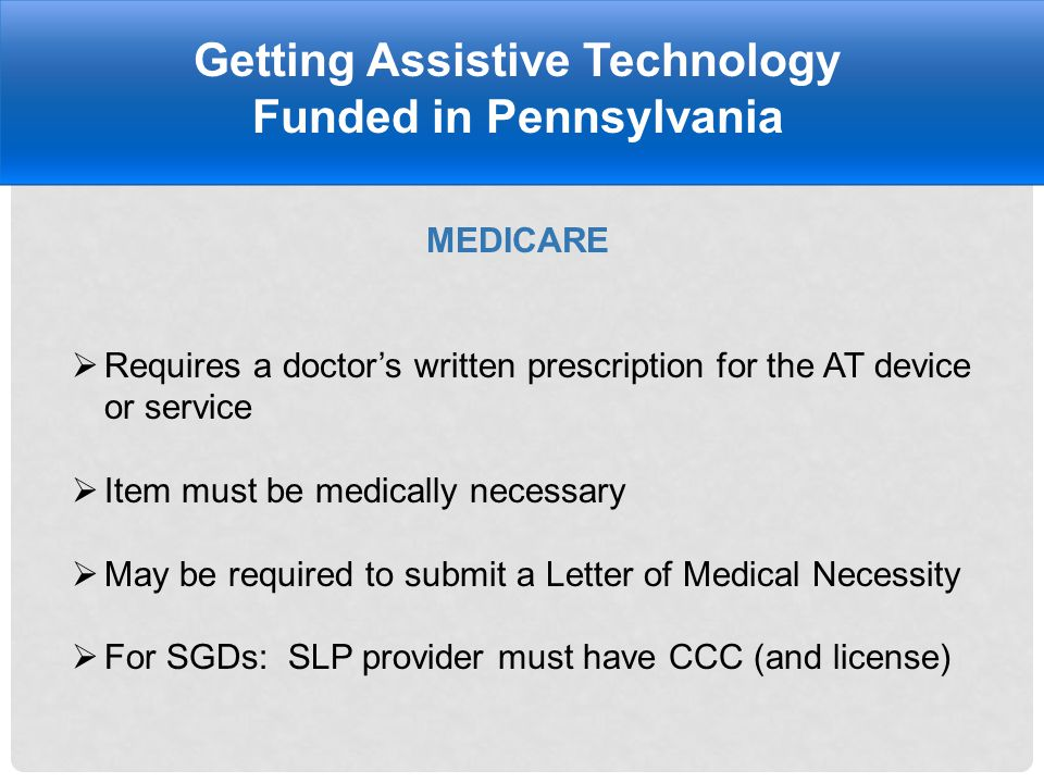 MEDICARE Getting Assistive Technology Funded in Pennsylvania  Requires a doctor's written prescription for the AT device or service  Item must be medically necessary  May be required to submit a Letter of Medical Necessity  For SGDs: SLP provider must have CCC (and license)