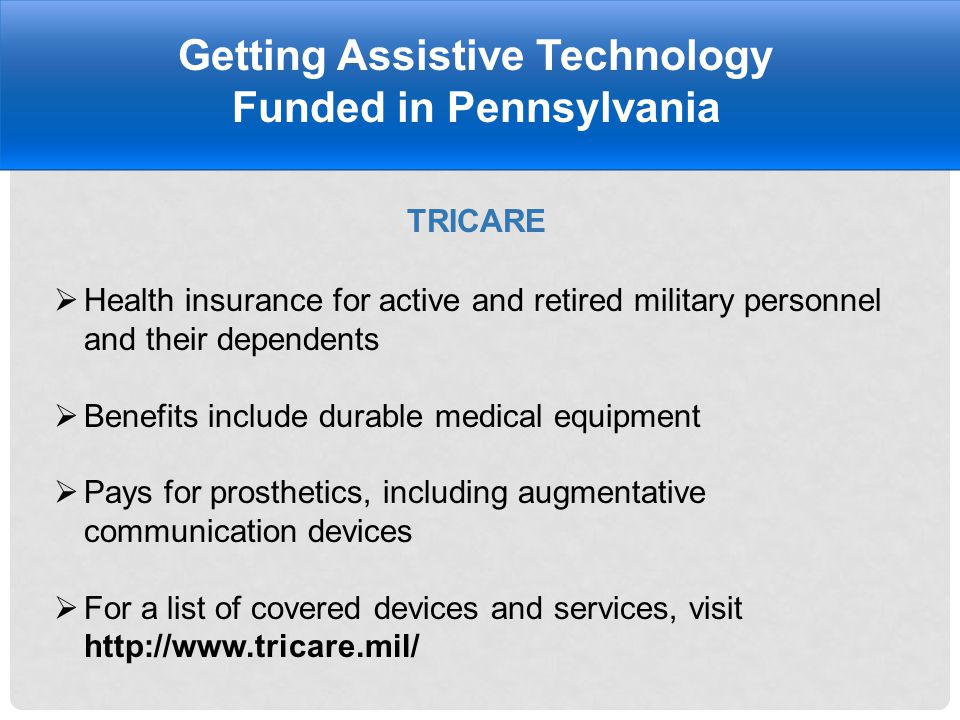 TRICARE Getting Assistive Technology Funded in Pennsylvania  Health insurance for active and retired military personnel and their dependents  Benefits include durable medical equipment  Pays for prosthetics, including augmentative communication devices  For a list of covered devices and services, visit http://www.tricare.mil/