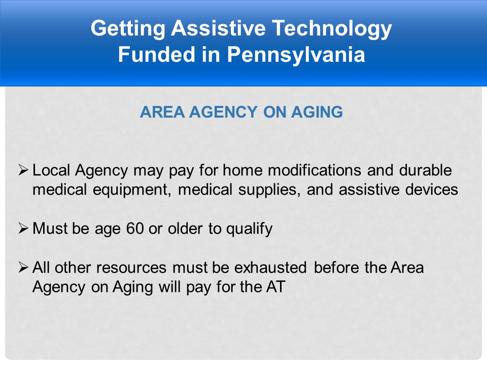 AREA AGENCY ON AGING Getting Assistive Technology Funded in Pennsylvania  Local Agency may pay for home modifications and durable medical equipment, medical supplies, and assistive devices  Must be age 60 or older to qualify  All other resources must be exhausted before the Area Agency on Aging will pay for the AT
