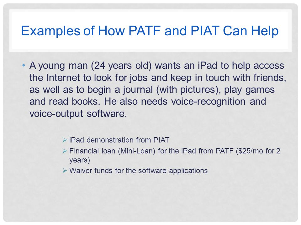 Examples of How PATF and PIAT Can Help A young man (24 years old) wants an iPad to help access the Internet to look for jobs and keep in touch with friends, as well as to begin a journal (with pictures), play games and read books.