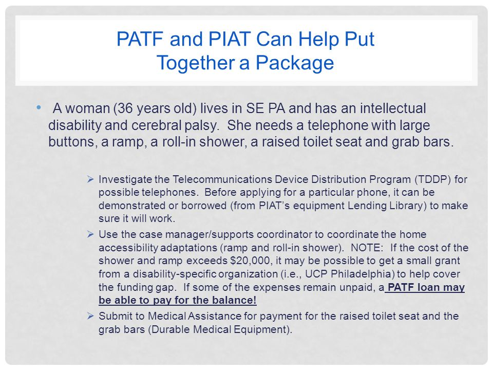 PATF and PIAT Can Help Put Together a Package A woman (36 years old) lives in SE PA and has an intellectual disability and cerebral palsy.