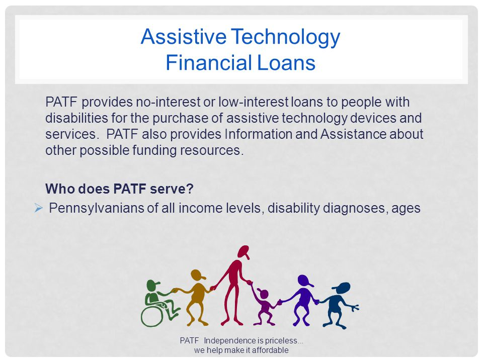 Assistive Technology Financial Loans PATF provides no-interest or low-interest loans to people with disabilities for the purchase of assistive technology devices and services.