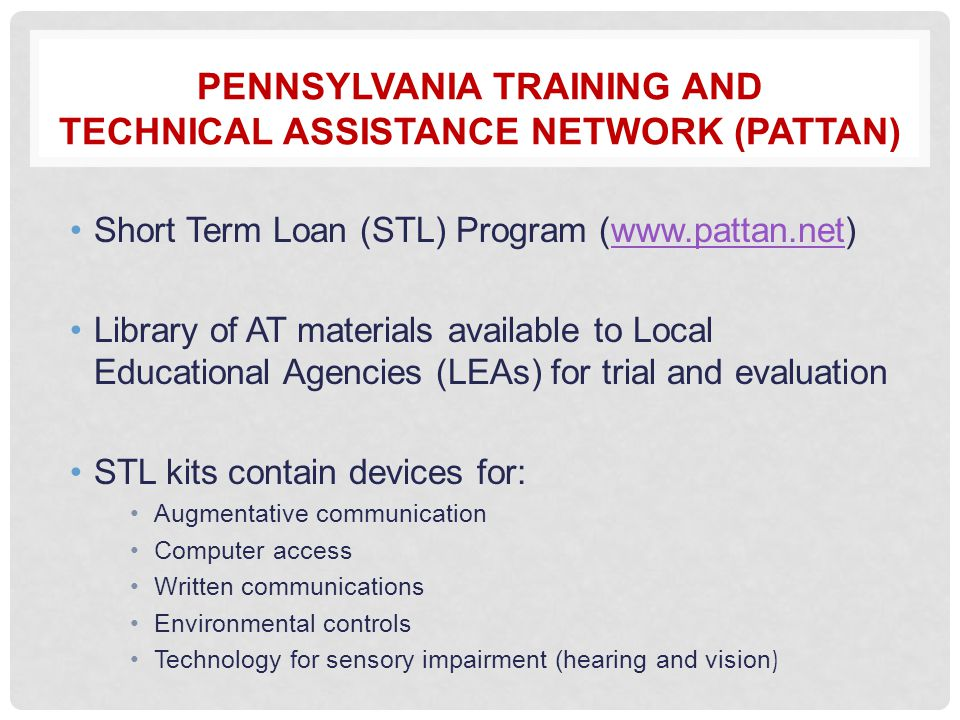 PENNSYLVANIA TRAINING AND TECHNICAL ASSISTANCE NETWORK (PATTAN) Short Term Loan (STL) Program (www.pattan.net)www.pattan.net Library of AT materials available to Local Educational Agencies (LEAs) for trial and evaluation STL kits contain devices for: Augmentative communication Computer access Written communications Environmental controls Technology for sensory impairment (hearing and vision )