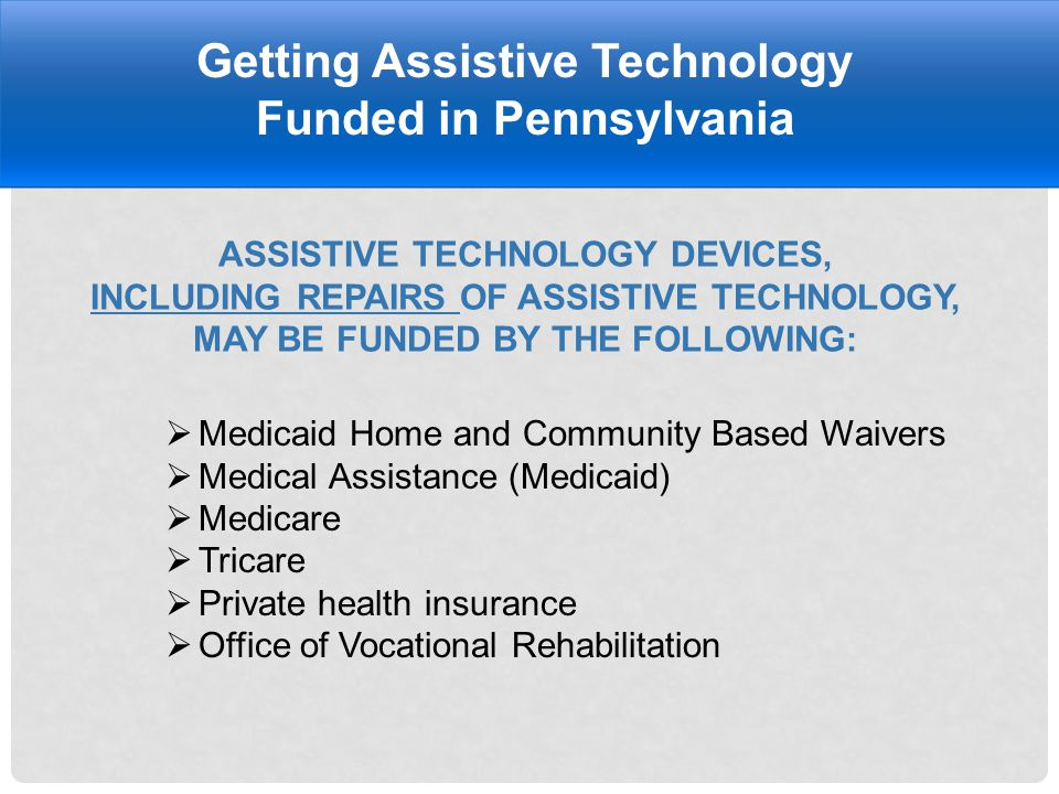 ASSISTIVE TECHNOLOGY DEVICES, INCLUDING REPAIRS OF ASSISTIVE TECHNOLOGY, MAY BE FUNDED BY THE FOLLOWING: Getting Assistive Technology Funded in Pennsylvania  Medicaid Home and Community Based Waivers  Medical Assistance (Medicaid)  Medicare  Tricare  Private health insurance  Office of Vocational Rehabilitation