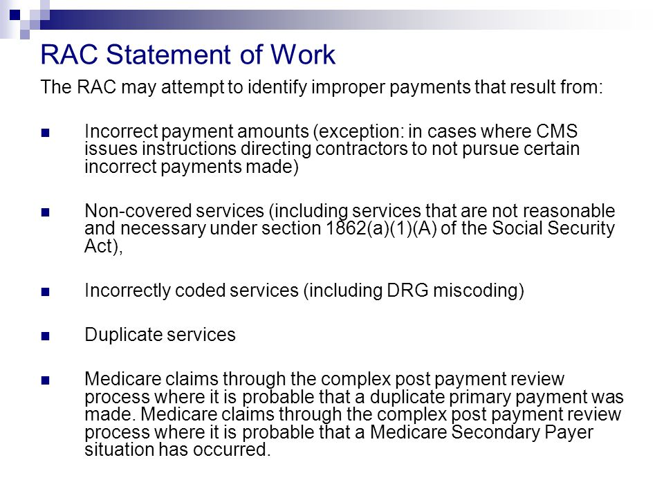 RAC Statement of Work The RAC may attempt to identify improper payments that result from: Incorrect payment amounts (exception: in cases where CMS issues instructions directing contractors to not pursue certain incorrect payments made) Non-covered services (including services that are not reasonable and necessary under section 1862(a)(1)(A) of the Social Security Act), Incorrectly coded services (including DRG miscoding) Duplicate services Medicare claims through the complex post payment review process where it is probable that a duplicate primary payment was made.