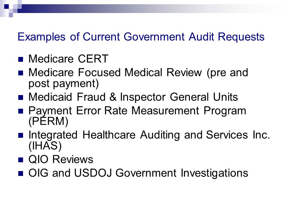 Examples of Current Government Audit Requests Medicare CERT Medicare Focused Medical Review (pre and post payment) Medicaid Fraud & Inspector General Units Payment Error Rate Measurement Program (PERM) Integrated Healthcare Auditing and Services Inc.