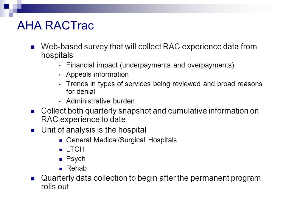 AHA RACTrac Web-based survey that will collect RAC experience data from hospitals Financial impact (underpayments and overpayments) Appeals information Trends in types of services being reviewed and broad reasons for denial Administrative burden Collect both quarterly snapshot and cumulative information on RAC experience to date Unit of analysis is the hospital General Medical/Surgical Hospitals LTCH Psych Rehab Quarterly data collection to begin after the permanent program rolls out