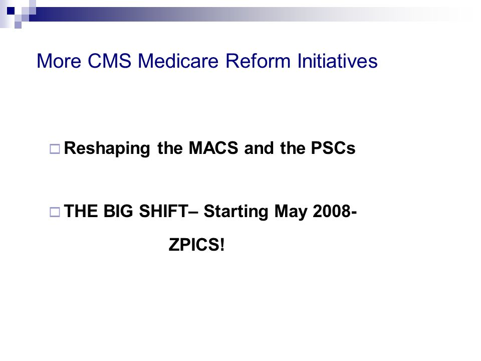More CMS Medicare Reform Initiatives  Reshaping the MACS and the PSCs  THE BIG SHIFT– Starting May 2008- ZPICS!
