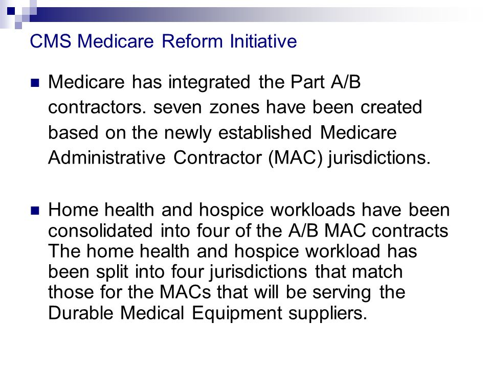 CMS Medicare Reform Initiative Medicare has integrated the Part A/B contractors.