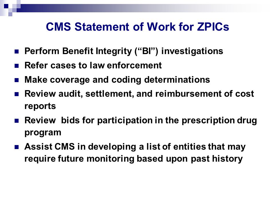 Perform Benefit Integrity ( BI ) investigations Refer cases to law enforcement Make coverage and coding determinations Review audit, settlement, and reimbursement of cost reports Review bids for participation in the prescription drug program Assist CMS in developing a list of entities that may require future monitoring based upon past history CMS Statement of Work for ZPICs