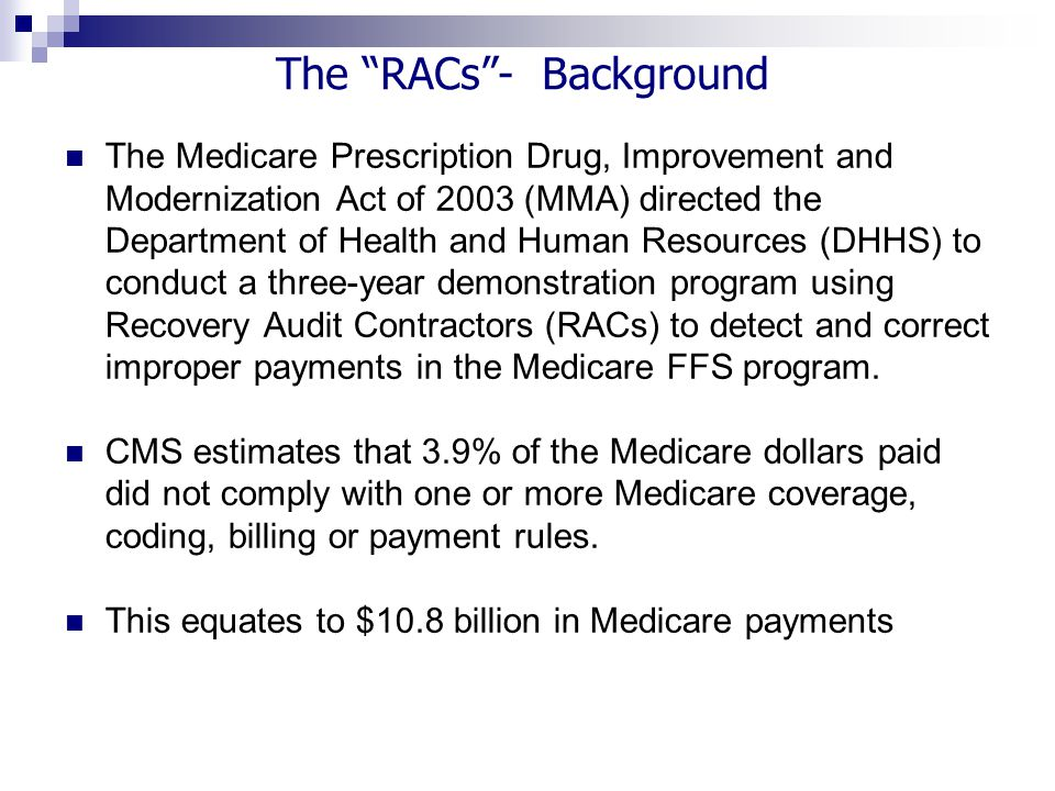 The Medicare Prescription Drug, Improvement and Modernization Act of 2003 (MMA) directed the Department of Health and Human Resources (DHHS) to conduct a three-year demonstration program using Recovery Audit Contractors (RACs) to detect and correct improper payments in the Medicare FFS program.