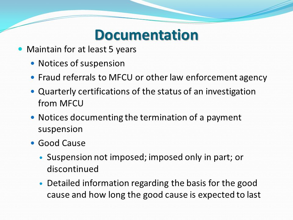 Documentation Maintain for at least 5 years Notices of suspension Fraud referrals to MFCU or other law enforcement agency Quarterly certifications of the status of an investigation from MFCU Notices documenting the termination of a payment suspension Good Cause Suspension not imposed; imposed only in part; or discontinued Detailed information regarding the basis for the good cause and how long the good cause is expected to last