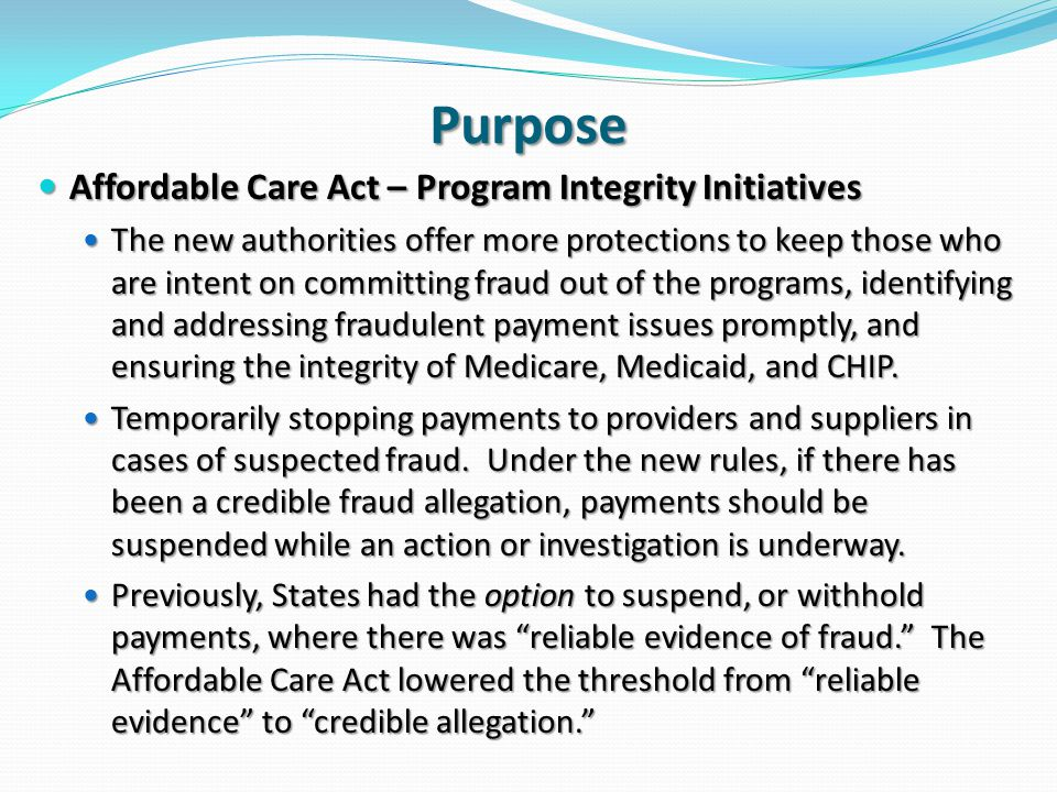 Purpose Affordable Care Act – Program Integrity Initiatives Affordable Care Act – Program Integrity Initiatives The new authorities offer more protections to keep those who are intent on committing fraud out of the programs, identifying and addressing fraudulent payment issues promptly, and ensuring the integrity of Medicare, Medicaid, and CHIP.