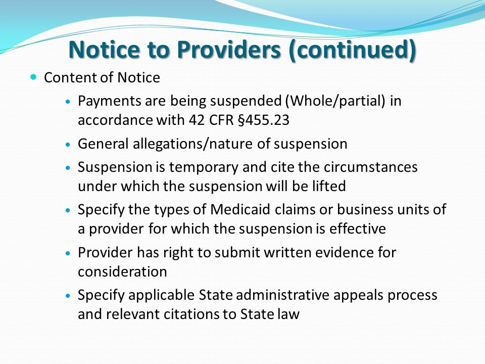 Notice to Providers (continued) Content of Notice Payments are being suspended (Whole/partial) in accordance with 42 CFR §455.23 General allegations/nature of suspension Suspension is temporary and cite the circumstances under which the suspension will be lifted Specify the types of Medicaid claims or business units of a provider for which the suspension is effective Provider has right to submit written evidence for consideration Specify applicable State administrative appeals process and relevant citations to State law
