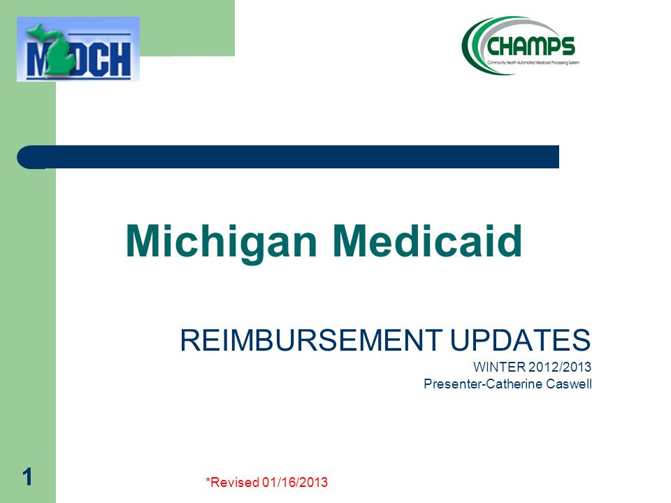 *Revised 01/16/2013 1 Michigan Medicaid REIMBURSEMENT UPDATES WINTER 2012/2013 Presenter-Catherine Caswell
