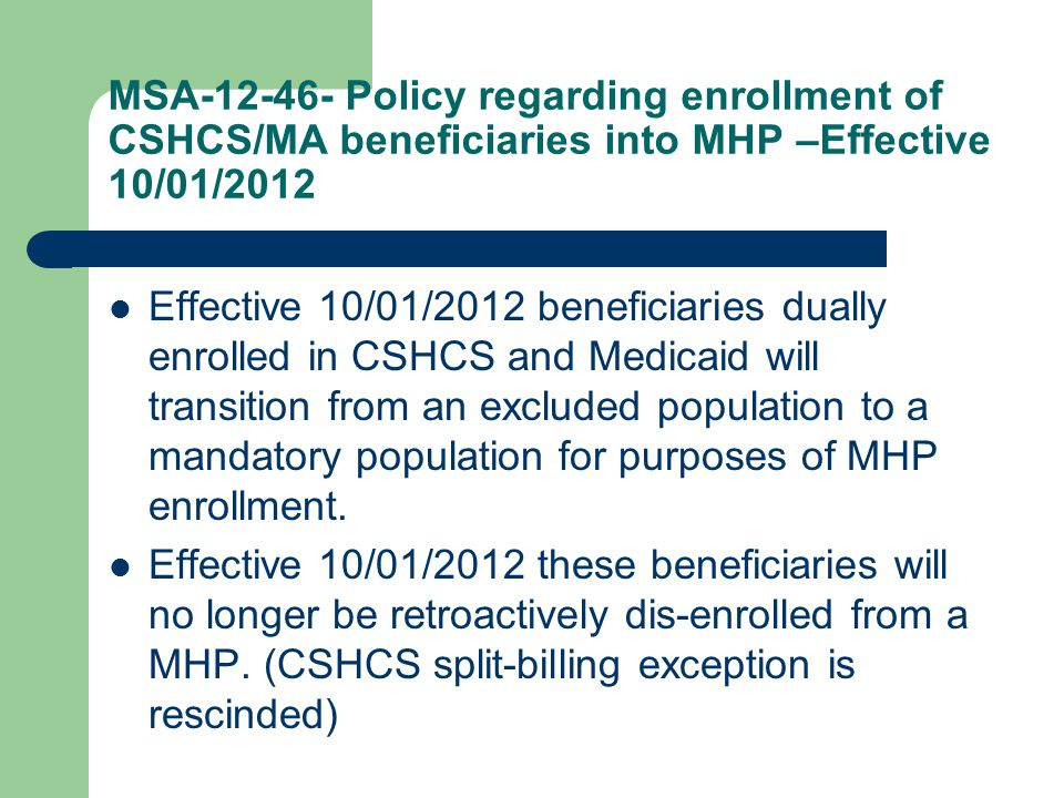 MSA-12-46- Policy regarding enrollment of CSHCS/MA beneficiaries into MHP –Effective 10/01/2012 Effective 10/01/2012 beneficiaries dually enrolled in CSHCS and Medicaid will transition from an excluded population to a mandatory population for purposes of MHP enrollment.