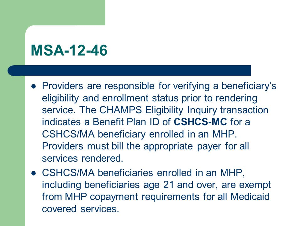 MSA-12-46 Providers are responsible for verifying a beneficiary's eligibility and enrollment status prior to rendering service.