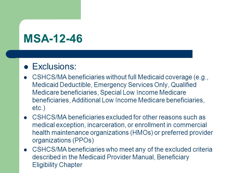 MSA-12-46 Exclusions: CSHCS/MA beneficiaries without full Medicaid coverage (e.g., Medicaid Deductible, Emergency Services Only, Qualified Medicare beneficiaries, Special Low Income Medicare beneficiaries, Additional Low Income Medicare beneficiaries, etc.) CSHCS/MA beneficiaries excluded for other reasons such as medical exception, incarceration, or enrollment in commercial health maintenance organizations (HMOs) or preferred provider organizations (PPOs) CSHCS/MA beneficiaries who meet any of the excluded criteria described in the Medicaid Provider Manual, Beneficiary Eligibility Chapter