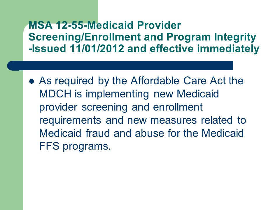 MSA 12-55-Medicaid Provider Screening/Enrollment and Program Integrity -Issued 11/01/2012 and effective immediately As required by the Affordable Care Act the MDCH is implementing new Medicaid provider screening and enrollment requirements and new measures related to Medicaid fraud and abuse for the Medicaid FFS programs.