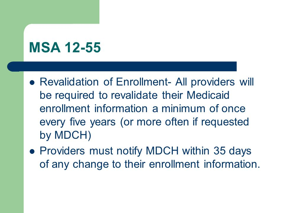 MSA 12-55 Revalidation of Enrollment- All providers will be required to revalidate their Medicaid enrollment information a minimum of once every five years (or more often if requested by MDCH) Providers must notify MDCH within 35 days of any change to their enrollment information.