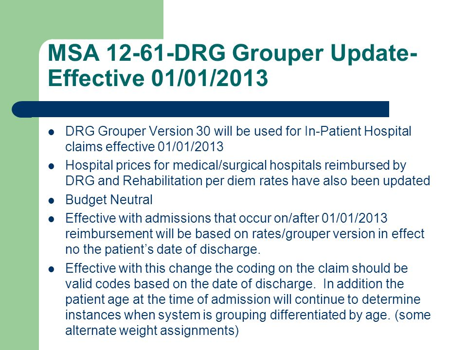 MSA 12-61-DRG Grouper Update- Effective 01/01/2013 DRG Grouper Version 30 will be used for In-Patient Hospital claims effective 01/01/2013 Hospital prices for medical/surgical hospitals reimbursed by DRG and Rehabilitation per diem rates have also been updated Budget Neutral Effective with admissions that occur on/after 01/01/2013 reimbursement will be based on rates/grouper version in effect no the patient's date of discharge.