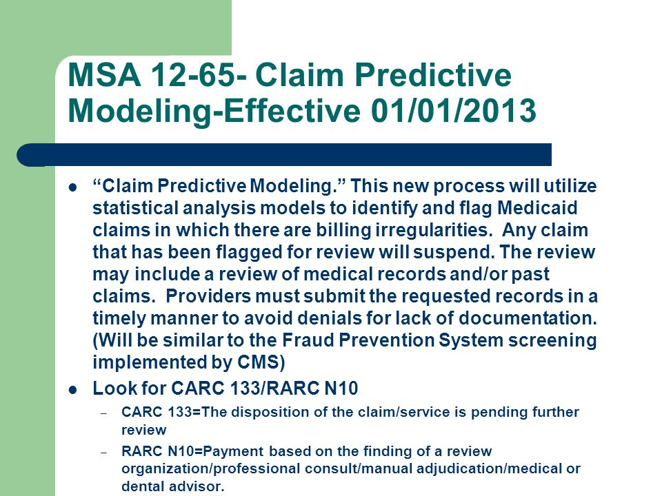 MSA 12-65- Claim Predictive Modeling-Effective 01/01/2013 Claim Predictive Modeling. This new process will utilize statistical analysis models to identify and flag Medicaid claims in which there are billing irregularities.