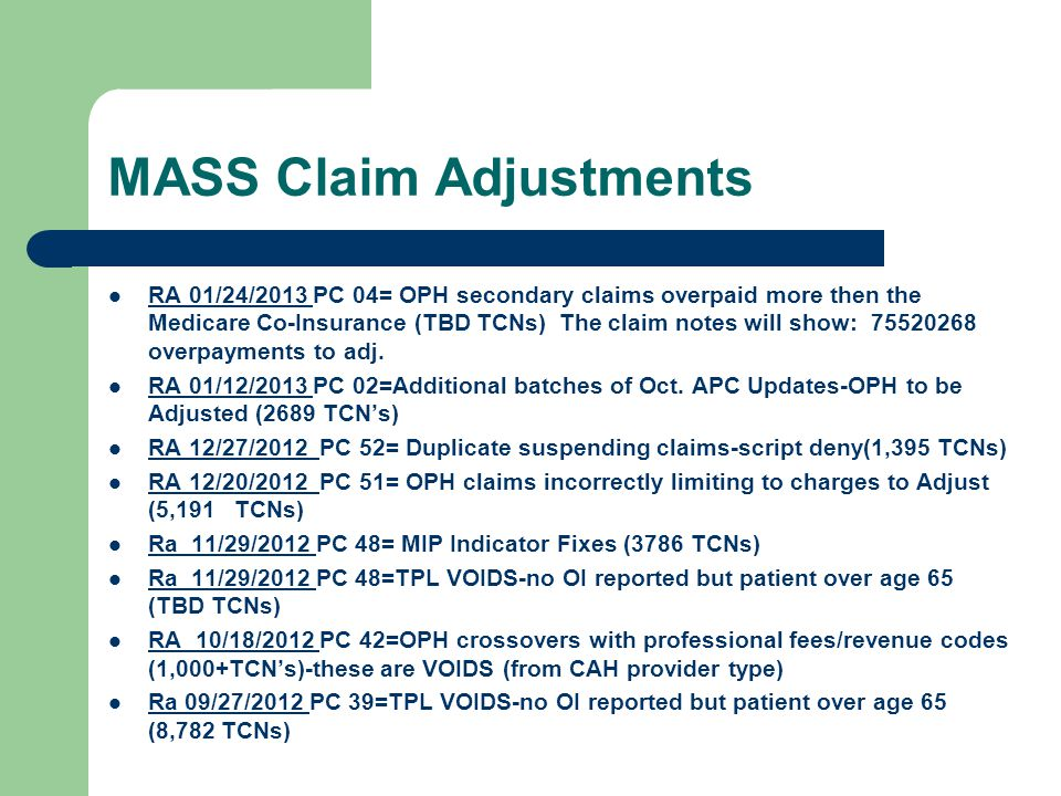 MASS Claim Adjustments RA 01/24/2013 PC 04= OPH secondary claims overpaid more then the Medicare Co-Insurance (TBD TCNs) The claim notes will show: 75520268 overpayments to adj.