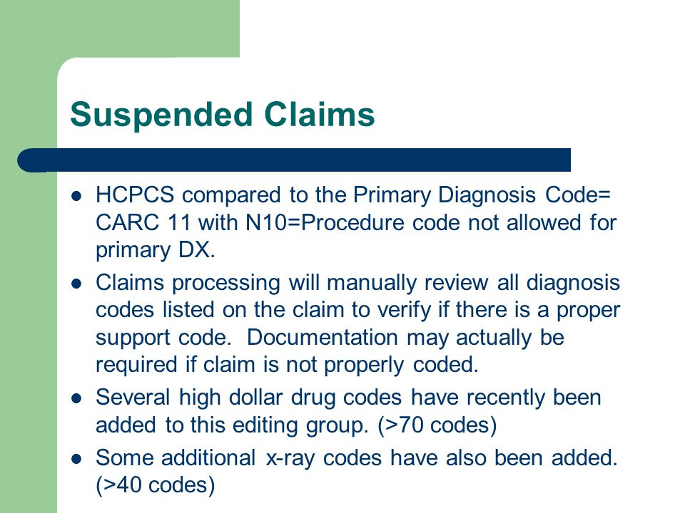 Suspended Claims HCPCS compared to the Primary Diagnosis Code= CARC 11 with N10=Procedure code not allowed for primary DX. Claims processing will manu