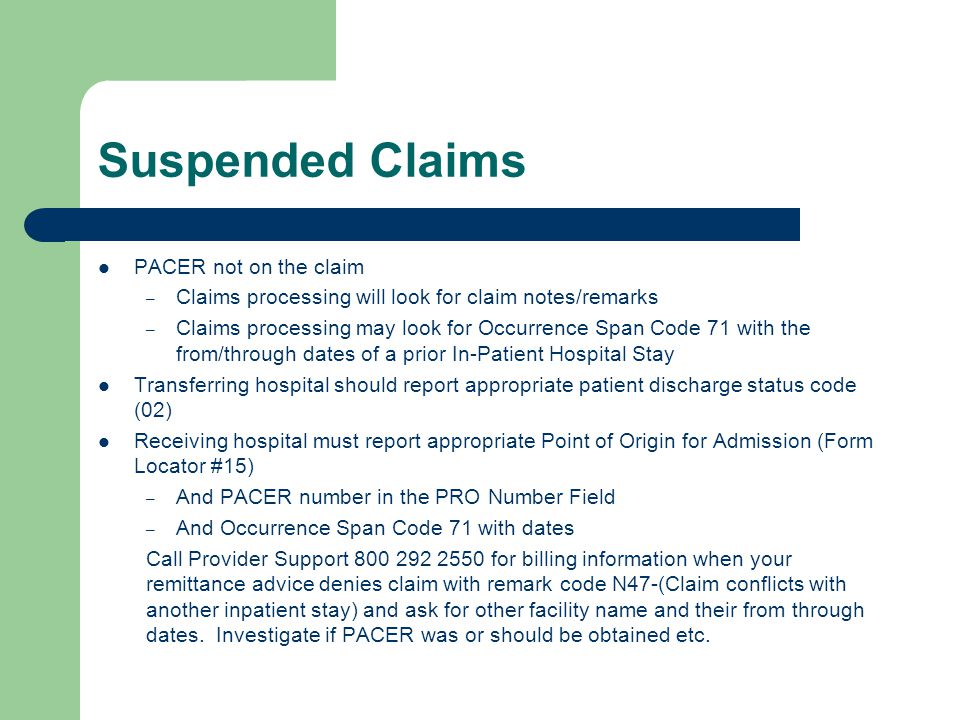 Suspended Claims PACER not on the claim – Claims processing will look for claim notes/remarks – Claims processing may look for Occurrence Span Code 71 with the from/through dates of a prior In-Patient Hospital Stay Transferring hospital should report appropriate patient discharge status code (02) Receiving hospital must report appropriate Point of Origin for Admission (Form Locator #15) – And PACER number in the PRO Number Field – And Occurrence Span Code 71 with dates Call Provider Support 800 292 2550 for billing information when your remittance advice denies claim with remark code N47-(Claim conflicts with another inpatient stay) and ask for other facility name and their from through dates.