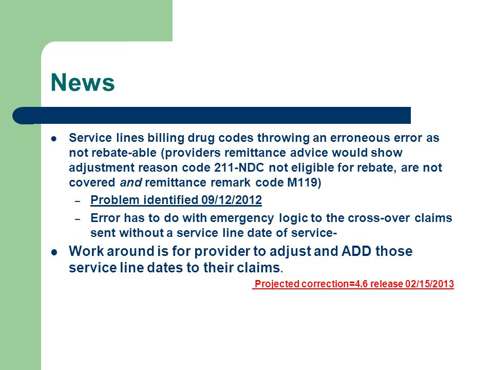 News Service lines billing drug codes throwing an erroneous error as not rebate-able (providers remittance advice would show adjustment reason code 211-NDC not eligible for rebate, are not covered and remittance remark code M119) – Problem identified 09/12/2012 – Error has to do with emergency logic to the cross-over claims sent without a service line date of service- Work around is for provider to adjust and ADD those service line dates to their claims.