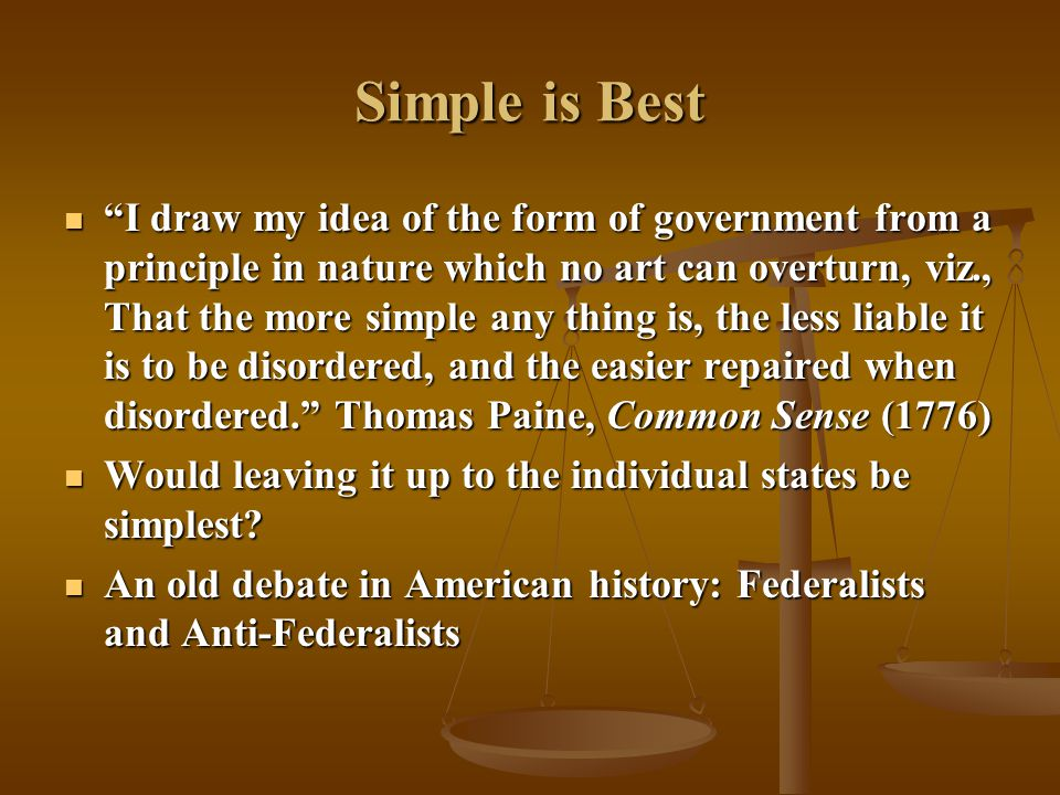 Simple is Best I draw my idea of the form of government from a principle in nature which no art can overturn, viz., That the more simple any thing is, the less liable it is to be disordered, and the easier repaired when disordered. Thomas Paine, Common Sense (1776) I draw my idea of the form of government from a principle in nature which no art can overturn, viz., That the more simple any thing is, the less liable it is to be disordered, and the easier repaired when disordered. Thomas Paine, Common Sense (1776) Would leaving it up to the individual states be simplest.