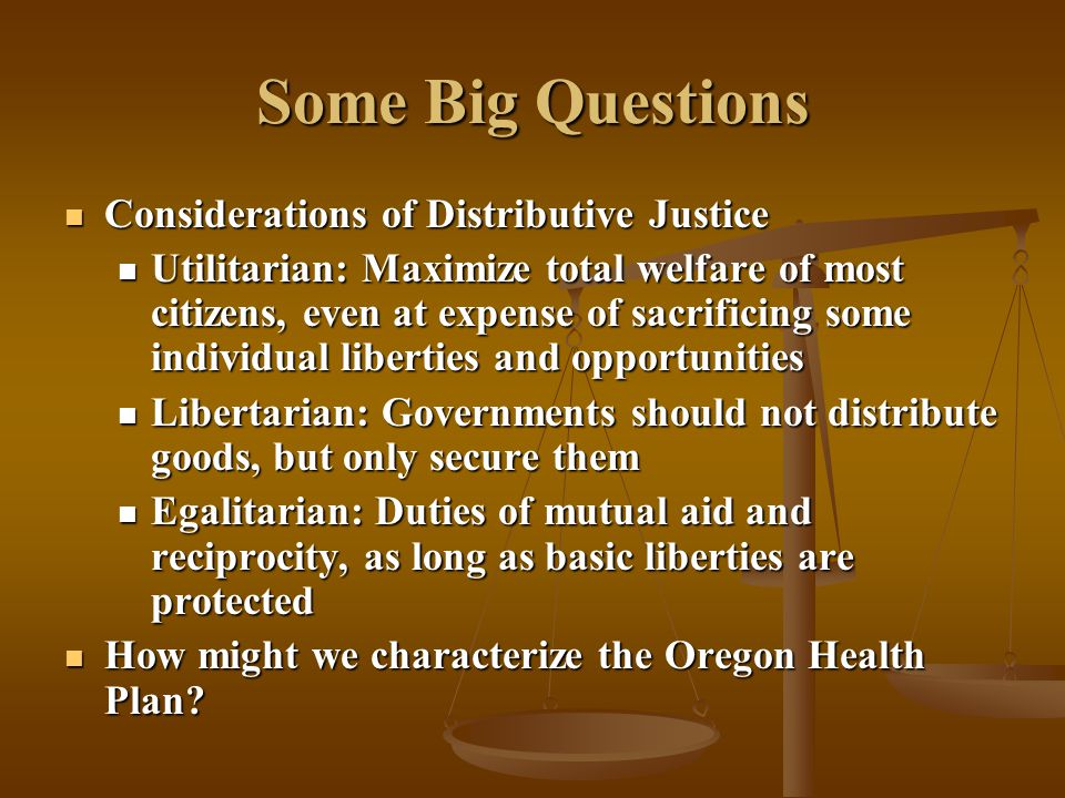 Some Big Questions Considerations of Distributive Justice Considerations of Distributive Justice Utilitarian: Maximize total welfare of most citizens, even at expense of sacrificing some individual liberties and opportunities Utilitarian: Maximize total welfare of most citizens, even at expense of sacrificing some individual liberties and opportunities Libertarian: Governments should not distribute goods, but only secure them Libertarian: Governments should not distribute goods, but only secure them Egalitarian: Duties of mutual aid and reciprocity, as long as basic liberties are protected Egalitarian: Duties of mutual aid and reciprocity, as long as basic liberties are protected How might we characterize the Oregon Health Plan.