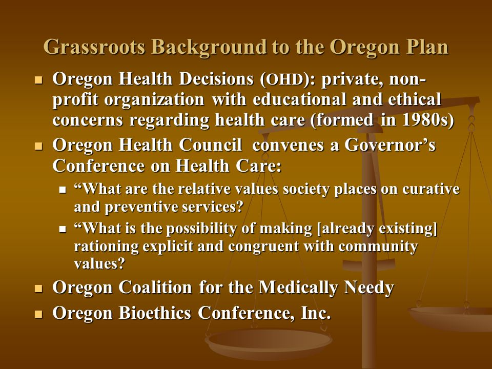 Structure of Oregon Plan Priority Ranking System Priority Ranking System 709 condition-treatment pairs (e.g., appendicitis/appendectomy) 709 condition-treatment pairs (e.g., appendicitis/appendectomy) 17 general categories of conditions and treatments 17 general categories of conditions and treatments Condition-treatment pairs placed in general categories and rank ordered ( impact on quality of life and clinical effectiveness of treatment ) Condition-treatment pairs placed in general categories and rank ordered ( impact on quality of life and clinical effectiveness of treatment ) Commissioners (Oregon Health Services Commission) move certain condition-treatment pairs up or down by hand Commissioners (Oregon Health Services Commission) move certain condition-treatment pairs up or down by hand July 1992: Oregon state legislature votes to fund condition-treatment pairs through # 587 July 1992: Oregon state legislature votes to fund condition-treatment pairs through # 587 Goal: Minimum Benefits Package to All (Utilitarian or Egalitarian?); ends up primarily affecting Medicaid patients Goal: Minimum Benefits Package to All (Utilitarian or Egalitarian?); ends up primarily affecting Medicaid patients Number of conditions and treatments, not the number of people, are restricted (100,000 added to Medicaid) Number of conditions and treatments, not the number of people, are restricted (100,000 added to Medicaid)