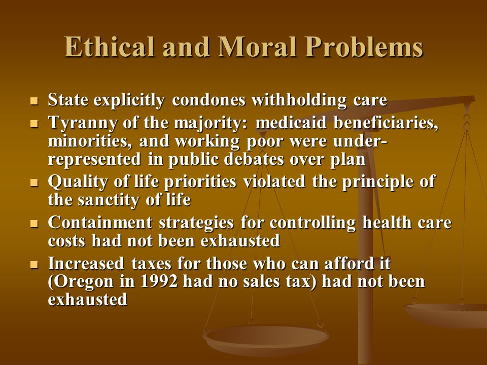 Ethical and Moral Problems State explicitly condones withholding care State explicitly condones withholding care Tyranny of the majority: medicaid beneficiaries, minorities, and working poor were under- represented in public debates over plan Tyranny of the majority: medicaid beneficiaries, minorities, and working poor were under- represented in public debates over plan Quality of life priorities violated the principle of the sanctity of life Quality of life priorities violated the principle of the sanctity of life Containment strategies for controlling health care costs had not been exhausted Containment strategies for controlling health care costs had not been exhausted Increased taxes for those who can afford it (Oregon in 1992 had no sales tax) had not been exhausted Increased taxes for those who can afford it (Oregon in 1992 had no sales tax) had not been exhausted