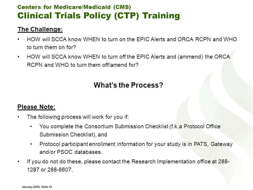 Centers for Medicare/Medicaid (CMS) Clinical Trials Policy (CTP) Training January 2009, Slide 10 The Challenge: HOW will SCCA know WHEN to turn on the EPIC Alerts and ORCA RCPN and WHO to turn them on for.