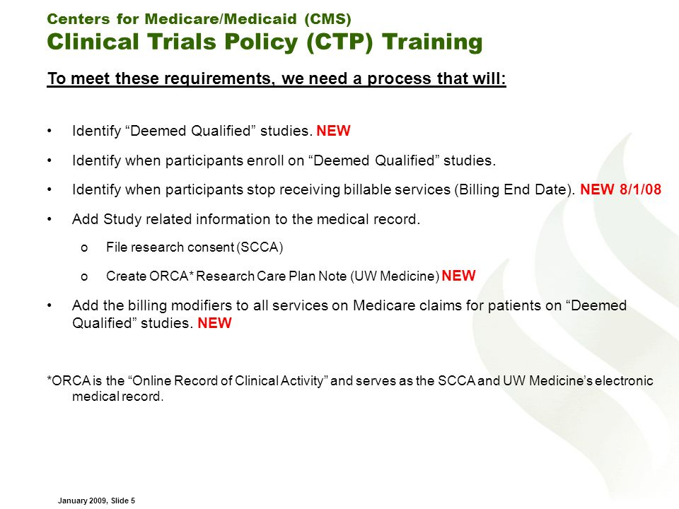 Centers for Medicare/Medicaid (CMS) Clinical Trials Policy (CTP) Training January 2009, Slide 5 To meet these requirements, we need a process that will: Identify Deemed Qualified studies.