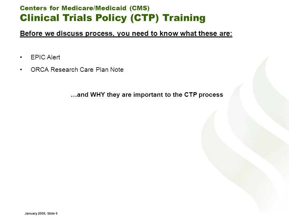 Centers for Medicare/Medicaid (CMS) Clinical Trials Policy (CTP) Training January 2009, Slide 6 Before we discuss process, you need to know what these are: EPIC Alert ORCA Research Care Plan Note …and WHY they are important to the CTP process
