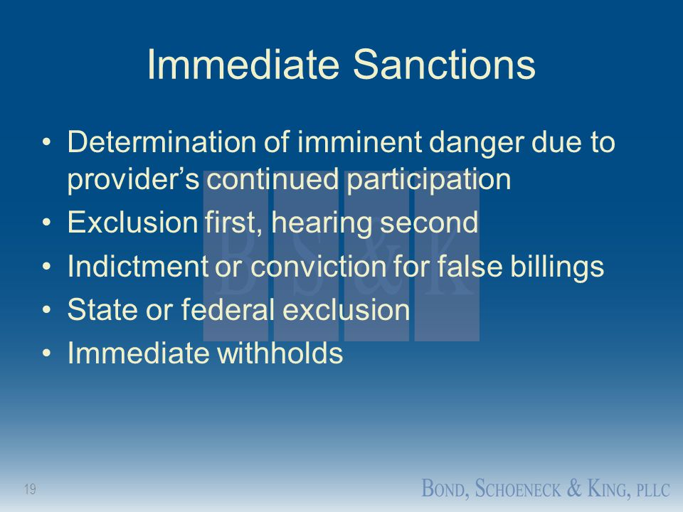 19 Immediate Sanctions Determination of imminent danger due to provider's continued participation Exclusion first, hearing second Indictment or convic
